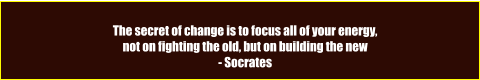 The secret of change is to focus all of your energy,  not on fighting the old, but on building the new - Socrates
