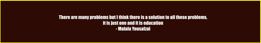There are many problems but I think there is a solution to all these problems, it is just one and it is education - Malala Yousafzai