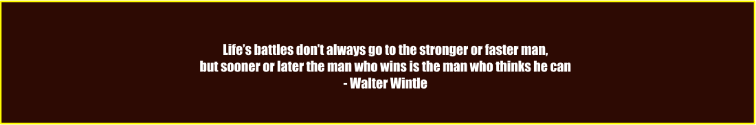 Life's battles don't always go to the stronger or faster man, but sooner or later the man who wins is the man who thinks he can - Walter Wintle