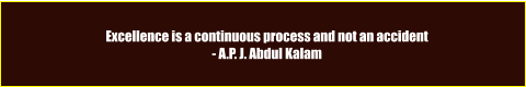 Excellence is a continuous process and not an accident - A.P. J. Abdul Kalam