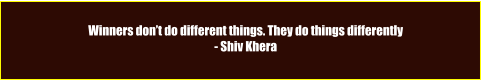Winners don't do different things. They do things differently - Shiv Khera