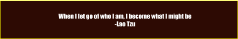 When I let go of who I am, I become what I might be -Lao Tzu